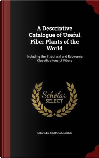 A Descriptive Catalogue of Useful Fiber Plants of the World by Charles Richards Dodge