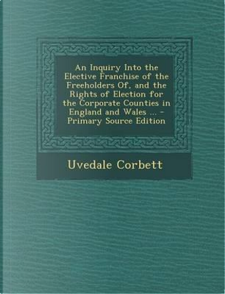 An Inquiry Into the Elective Franchise of the Freeholders Of, and the Rights of Election for the Corporate Counties in England and Wales by Uvedale Corbett