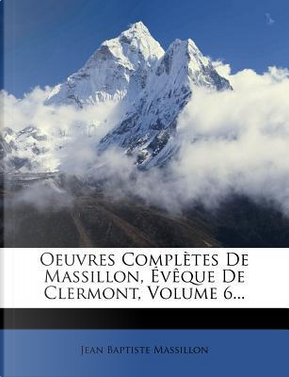 Oeuvres Completes de Massillon, Eveque de Clermont, Volume 6. by Jean Baptiste Massillon