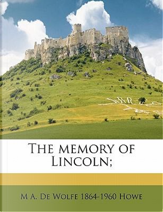 The Memory of Lincoln; by Mark A De Wolfe Howe