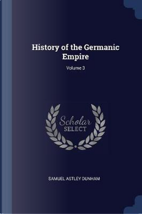 History of the Germanic Empire; Volume 3 by Samuel Astley Dunham