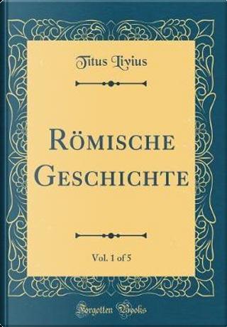 Römische Geschichte, Vol. 1 of 5 (Classic Reprint) by Titus Livius