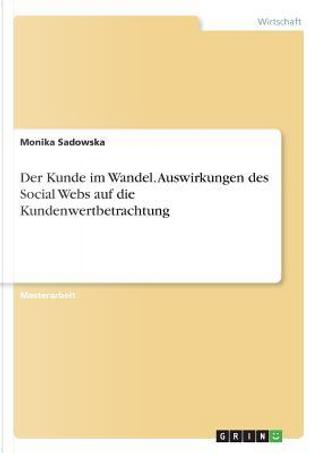 Der Kunde im Wandel. Auswirkungen des Social Webs auf die Kundenwertbetrachtung by Monika Sadowska