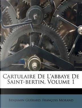 Cartulaire de L'Abbaye de Saint-Bertin, Volume 1 by Benjamin Guerard