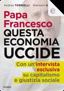 Papa Francesco questa economia uccide by Andrea Tornielli, Giacomo Galeazzi