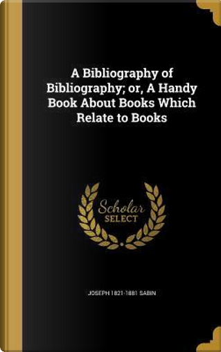 BIBLIOGRAPHY OF BIBLIOGRAPHY O by Joseph 1821-1881 Sabin