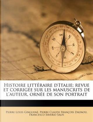 Histoire Litteraire D'Italie; Revue Et Corrigee Sur Les Manuscrits de L'Auteur, Ornee de Son Portrait by Pierre Louis Ginguene