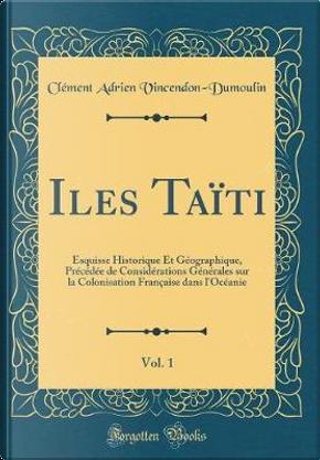 Iles Taïti, Vol. 1 by Clément Adrien Vincendon-Dumoulin