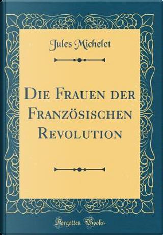 Die Frauen der Französischen Revolution (Classic Reprint) by Jules Michelet