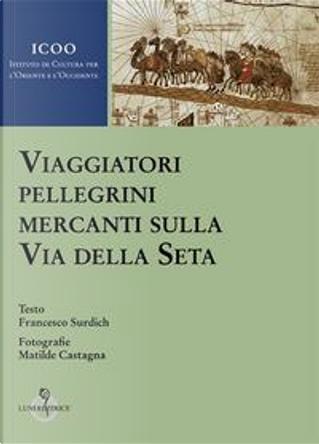 Viaggiatori pellegrini mercanti sulla Via della seta by Francesco Surdich