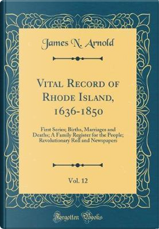Vital Record of Rhode Island, 1636-1850, Vol. 12 by James N. Arnold