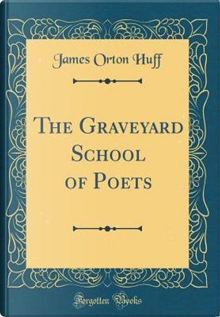 The Graveyard School of Poets (Classic Reprint) by James Orton Huff