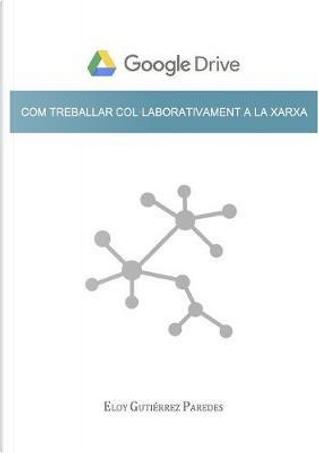 Google Drive. Com treballar col·laborativament a la xarxa by Eloy Gutiérrez Paredes