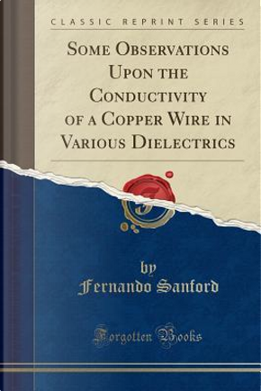 Some Observations Upon the Conductivity of a Copper Wire in Various Dielectrics (Classic Reprint) by Fernando Sanford