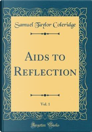 Aids to Reflection, Vol. 1 (Classic Reprint) by Samuel Taylor Coleridge