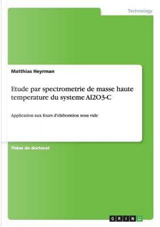 Etude par spectrometrie de masse haute temperature du systeme Al2O3-C by Matthias Heyrman