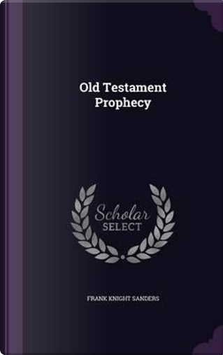 Old Testament Prophecy .. by Frank Knight Sanders