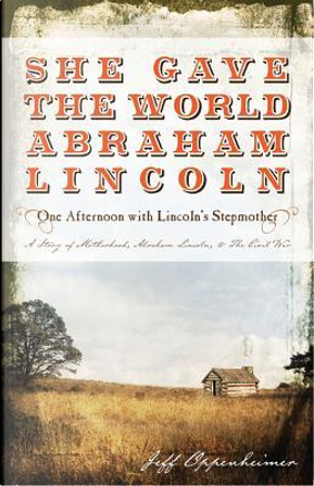 She Gave the World Abraham Lincoln by Jeff Oppenheimer