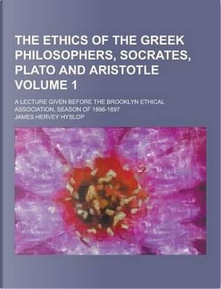 The Ethics of the Greek Philosophers, Socrates, Plato and Aristotle; A Lecture Given Before the Brooklyn Ethical Association, Season of 1896-1897 Volu by James Hervey Hyslop