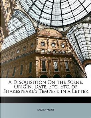 A Disquisition on the Scene, Origin, Date, Etc. Etc. of Shakespeare's Tempest, in a Letter by ANONYMOUS
