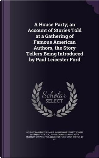 A House Party; An Account of Stories Told at a Gathering of Famous American Authors, the Story Tellers Being Introduced by Paul Leicester Ford by George Washington Cable