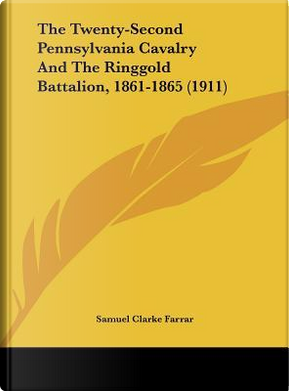 The Twenty-Second Pennsylvania Cavalry and the Ringgold Battalion, 1861-1865 (1911) by Samuel Clarke Farrar