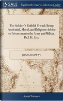 The Soldier's Faithful Friend; Being Prudential, Moral, and Religious Advice to Private Men in the Army and Militia. by J. H. Esq; by Jonas Hanway