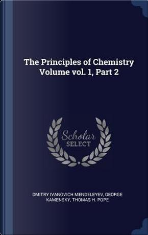 The Principles of Chemistry Volume Vol. 1, Part 2 by Dmitry Ivanovich Mendeleyev