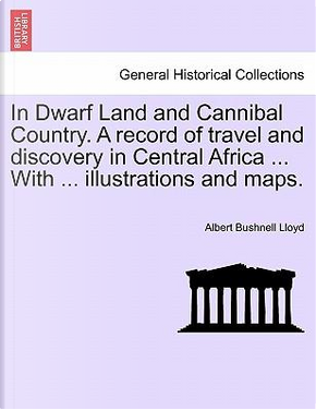 In Dwarf Land and Cannibal Country. A record of travel and discovery in Central Africa ... With ... illustrations and maps. by Albert Bushnell Lloyd