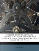 Histoire Des Etats G N Raux, Consid R S Au Point de Vue de Leur Influence Sur Le Gouvernement de La France de 1355 1614 by Georges Marie Rene Picot