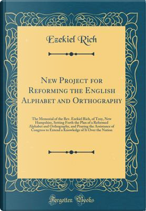 New Project for Reforming the English Alphabet and Orthography by Ezekiel Rich