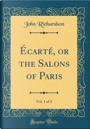Écarté, or the Salons of Paris, Vol. 1 of 2 (Classic Reprint) by John Richardson