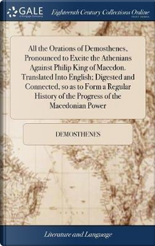 All the Orations of Demosthenes, Pronounced to Excite the Athenians Against Philip King of Macedon. Translated Into English; Digested and Connected, ... of the Progress of the Macedonian Power by Demosthenes