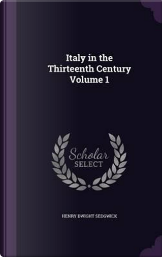 Italy in the Thirteenth Century Volume 1 by Henry Dwight Sedgwick