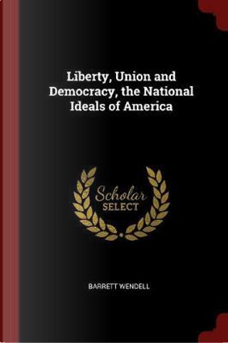 Liberty, Union and Democracy, the National Ideals of America by Barrett Wendell