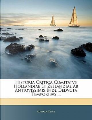 Historia Critica Comitatvs Hollandiae Et Zeelandiae AB Antiqvissimis Inde Dedvcta Temporibvs by Adriaan Kluit