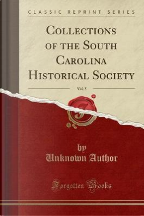 Collections of the South Carolina Historical Society, Vol. 5 (Classic Reprint) by Author Unknown