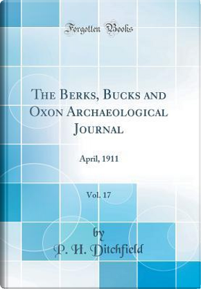The Berks, Bucks and Oxon Archaeological Journal, Vol. 17 by P. H. Ditchfield
