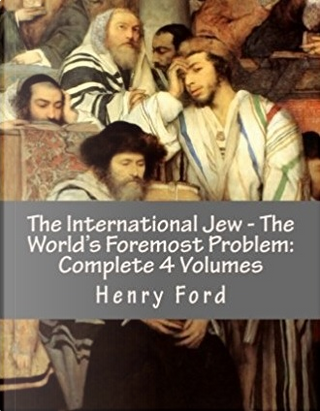 The International Jew - The World's Foremost Problem by Henry Ford
