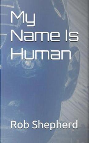 My Name Is Human by Rob Shepherd