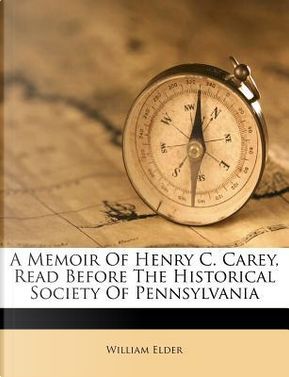 A Memoir of Henry C. Carey, Read Before the Historical Society of Pennsylvania by William Elder
