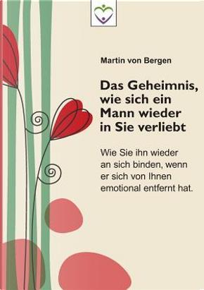 Das Geheimnis, wie sich ein Mann wieder in Sie verliebt by Martin von Bergen