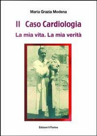Il caso cardiologia. La mia vita. La mia verità by Maria Grazia Modena