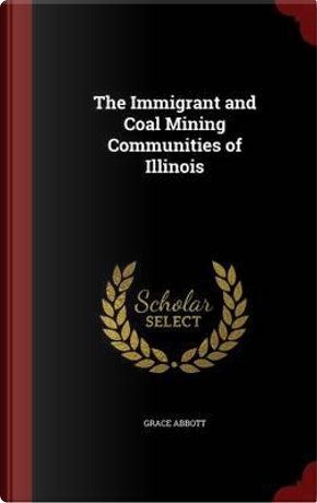 The Immigrant and Coal Mining Communities of Illinois by Grace Abbott