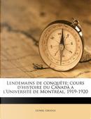 Lendemains de Conquete; Cours D'Histoire Du Canada A L'Universite de Montreal, 1919-1920 by Lionel Adolphe Groulx