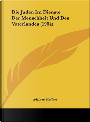 Die Juden Im Dienste Der Menschheit Und Des Vaterlandes (1904) by Adalbert Haffner