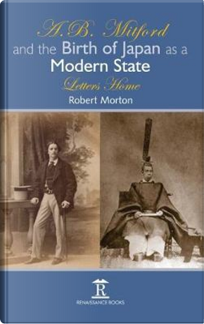 A.B. Mitford and the Birth of Japan As a Modern State by Robert Morton