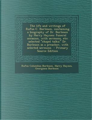 The Life and Writings of Rufus C. Burleson, Containing a Biography of Dr. Burleson by Harry Haynes; Funeral Occasion, with Sermons, Etc; Selected Cha by Rufus Columbus Burleson