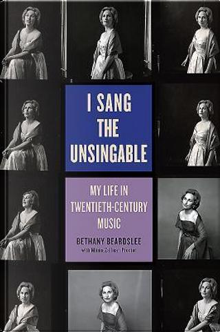 I Sang the Unsingable by Bethany Beardslee
