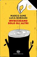 Invecchiano solo gli altri by Luca Borzani, Marco Aime